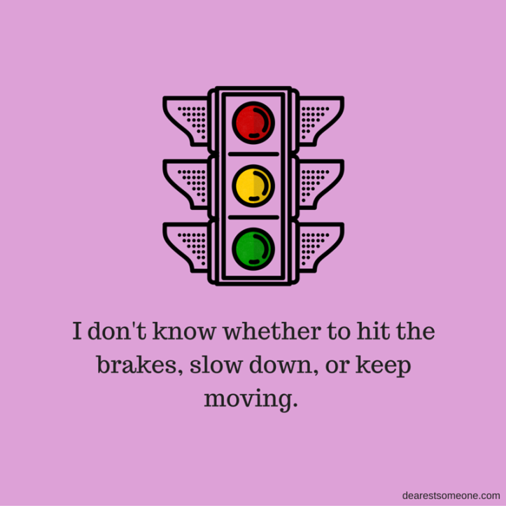 I don't know whether to hit the breaks, slow down or keep moving. (2)
