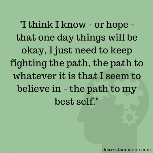-I think I know - or hope - that one day things will be okay, I just need to keep fighting the path, the path to whatever it is that I seem to believe in - the path to my best self.-